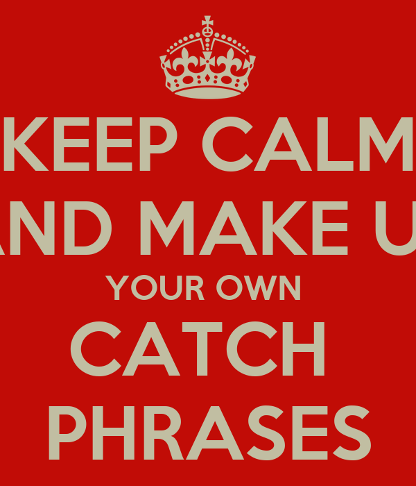 Keep calm and make up your own catch phrases poster tyka - Make your own keep calm wallpaper free ...