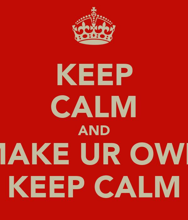 KEEP CALM AND MAKE UR OWN KEEP CALM