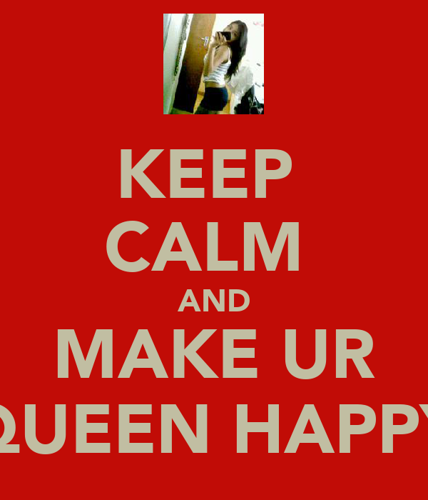 KEEP  CALM  AND MAKE UR QUEEN HAPPY