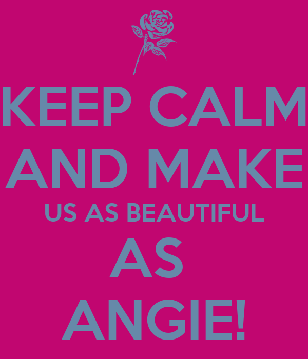 KEEP CALM AND MAKE US AS BEAUTIFUL AS  ANGIE!