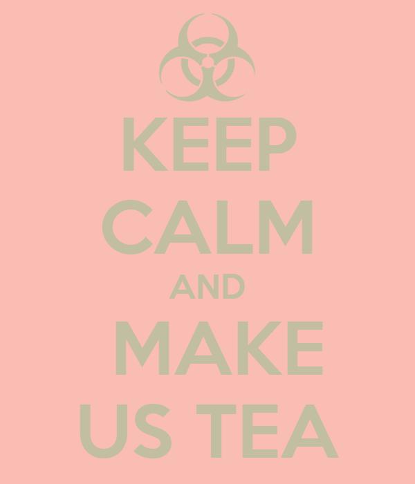 KEEP CALM AND  MAKE US TEA