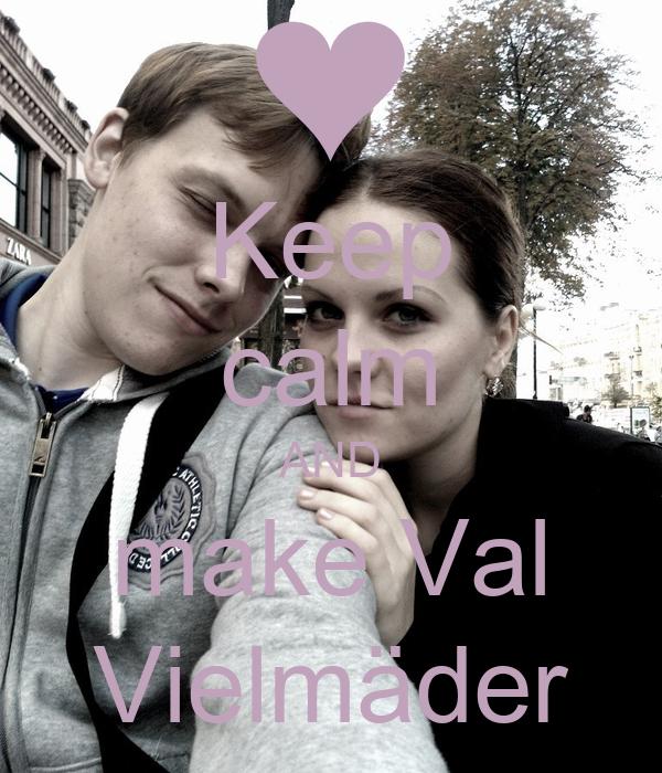 Keep calm AND make Val Vielmäder
