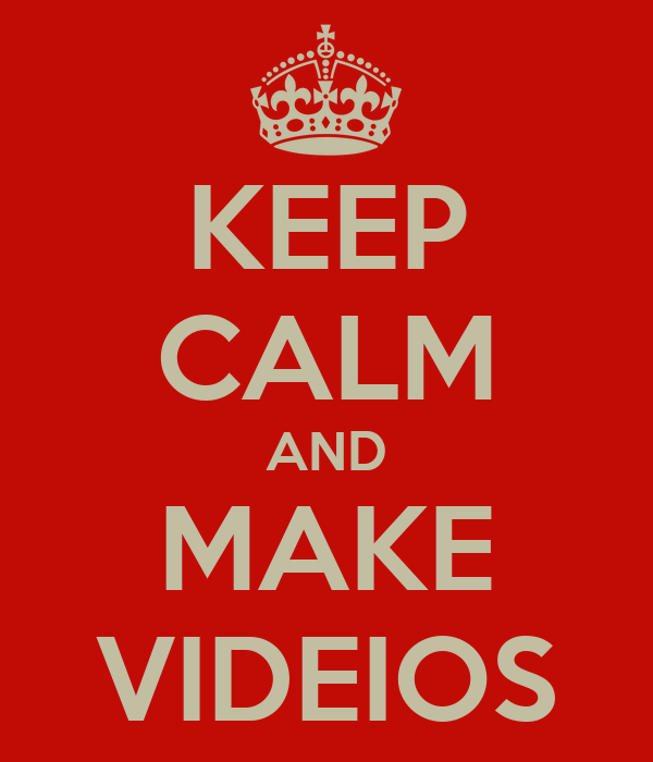KEEP CALM AND MAKE VIDEIOS