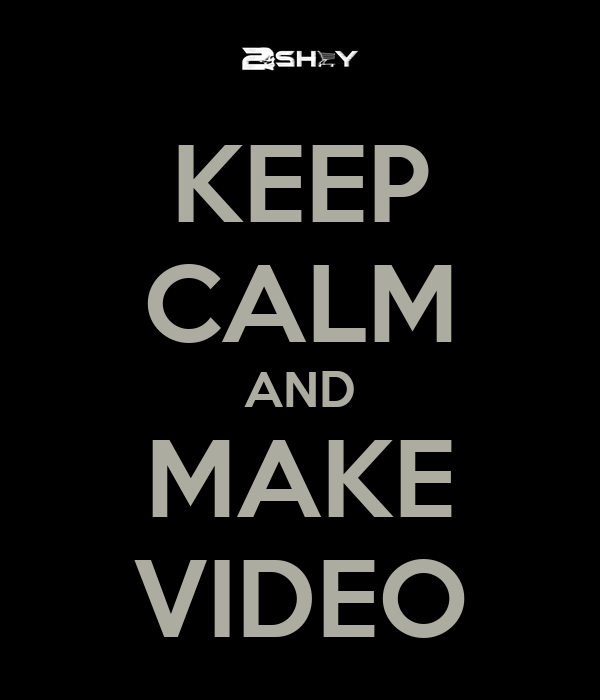 KEEP CALM AND MAKE VIDEO