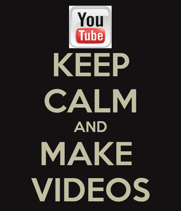 KEEP CALM AND MAKE  VIDEOS