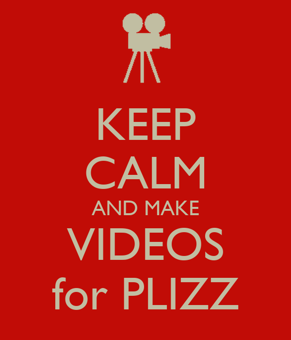 KEEP CALM AND MAKE VIDEOS for PLIZZ