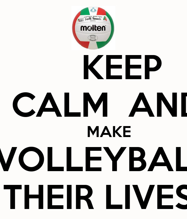 KEEP     CALM  AND        MAKE   VOLLEYBALL  THEIR LIVES