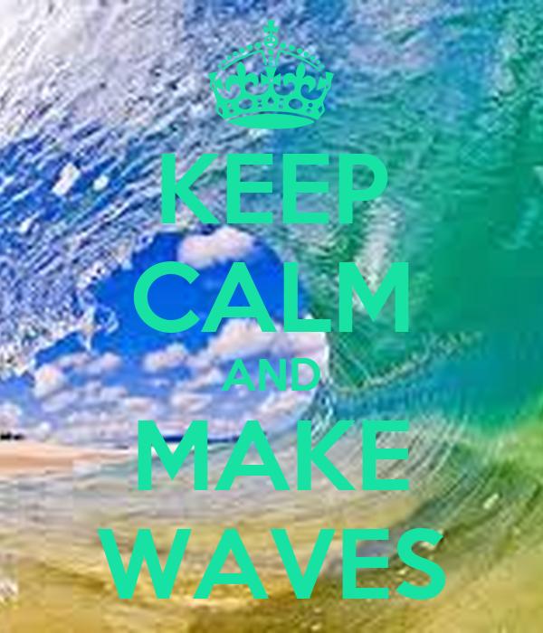 KEEP CALM AND MAKE WAVES