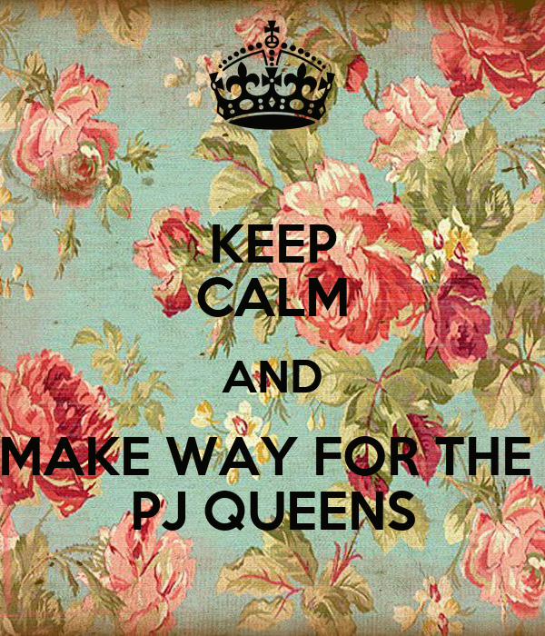 KEEP CALM AND MAKE WAY FOR THE  PJ QUEENS