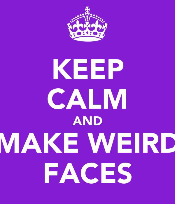 KEEP CALM AND MAKE WEIRD FACES