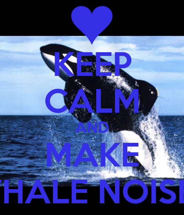 KEEP CALM AND MAKE WHALE NOISES