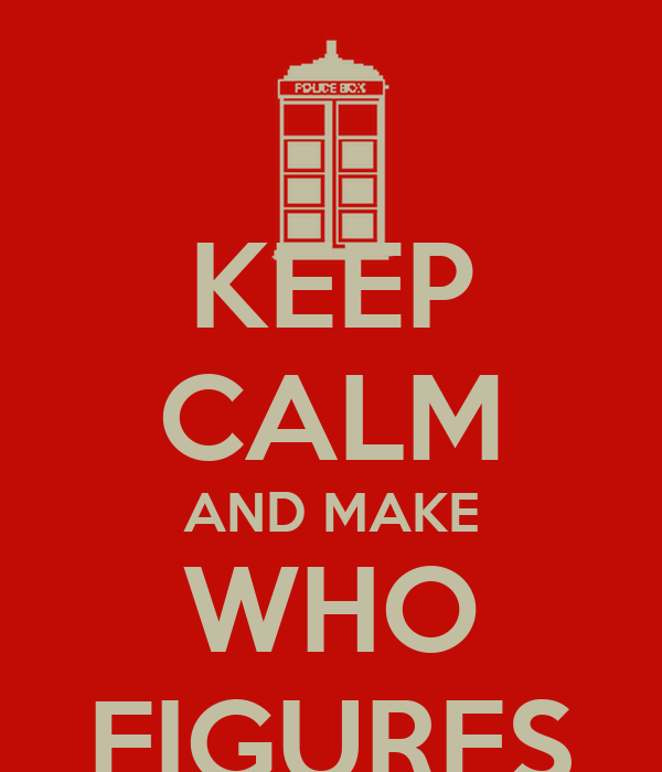 KEEP CALM AND MAKE WHO FIGURES