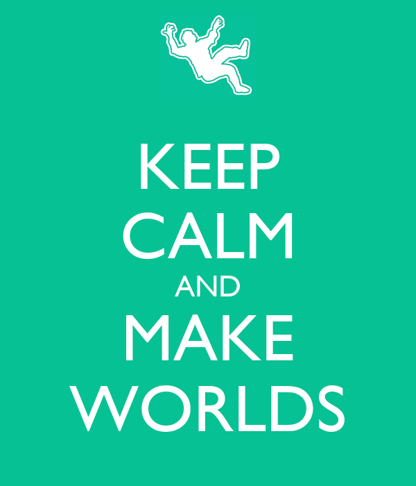 KEEP CALM AND MAKE WORLDS