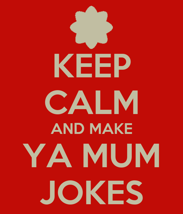 KEEP CALM AND MAKE YA MUM JOKES