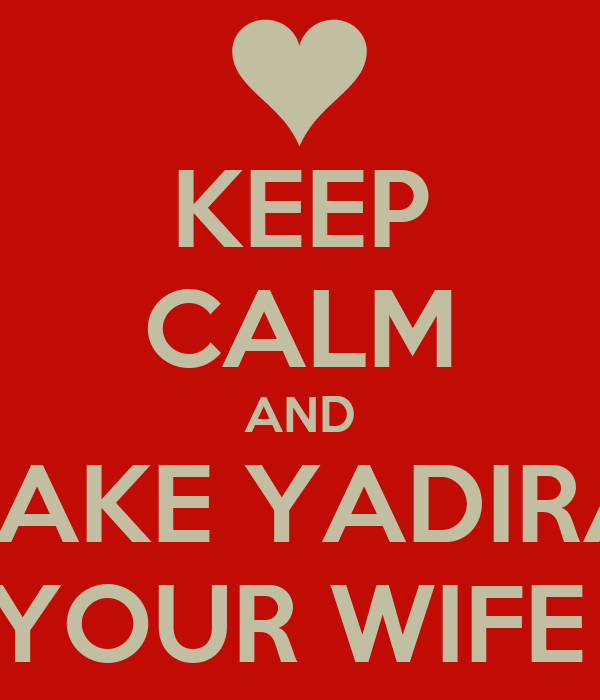 KEEP CALM AND MAKE YADIRA  YOUR WIFE