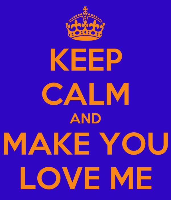 KEEP CALM AND MAKE YOU LOVE ME
