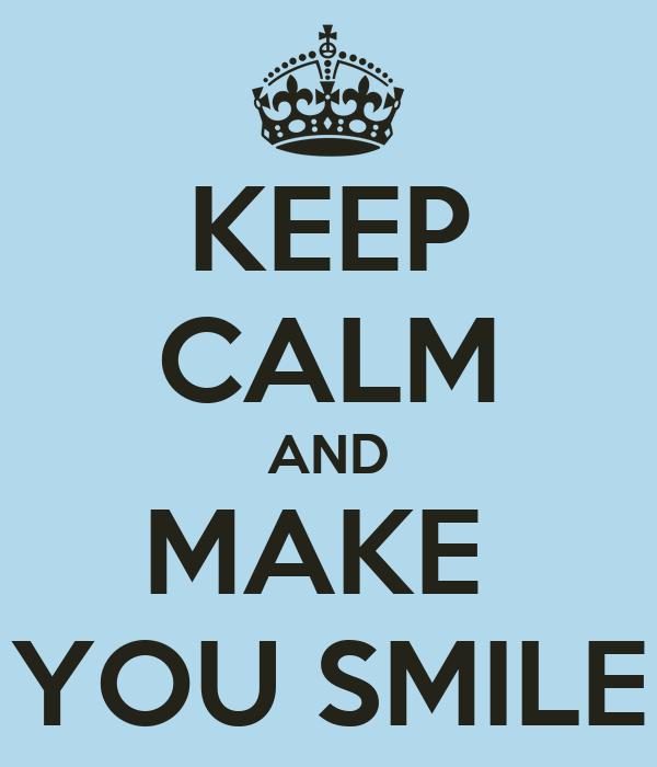 KEEP CALM AND MAKE  YOU SMILE
