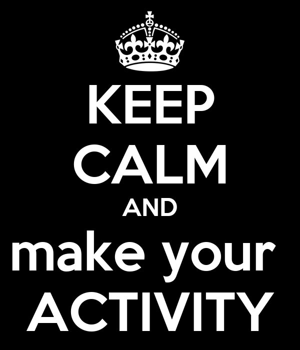 KEEP CALM AND make your  ACTIVITY