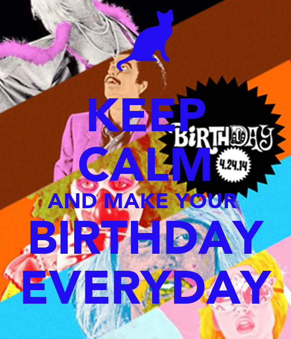 KEEP CALM AND MAKE YOUR  BIRTHDAY EVERYDAY