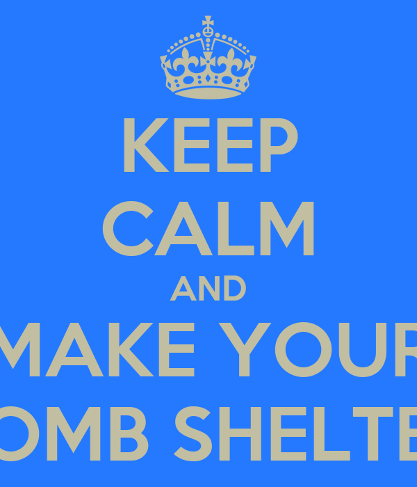 KEEP CALM AND MAKE YOUR BOMB SHELTER