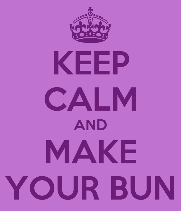 KEEP CALM AND MAKE YOUR BUN