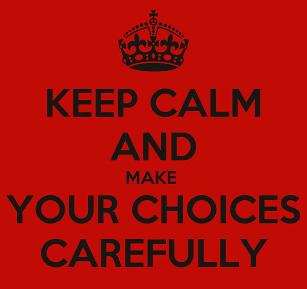 KEEP CALM AND MAKE  YOUR CHOICES CAREFULLY