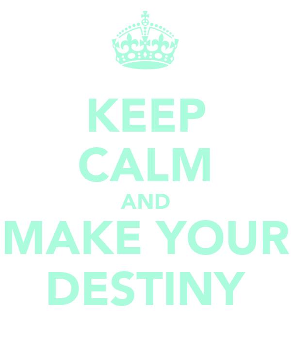 KEEP CALM AND MAKE YOUR DESTINY