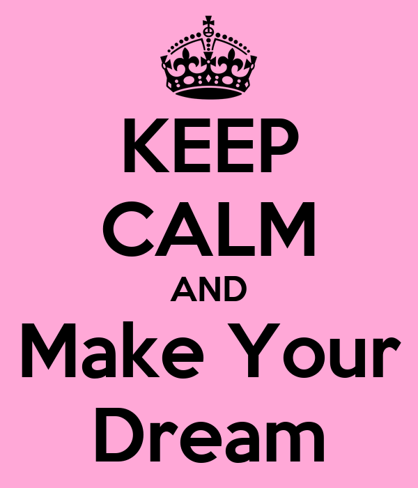 KEEP CALM AND Make Your Dream