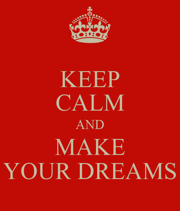 KEEP CALM AND MAKE YOUR DREAMS