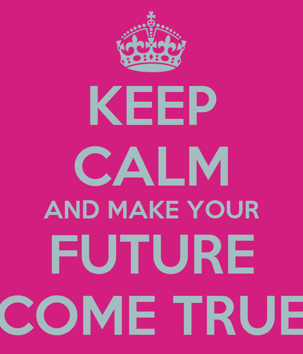 KEEP CALM AND MAKE YOUR FUTURE COME TRUE