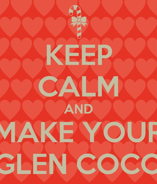 KEEP CALM AND MAKE YOUR GLEN COCO