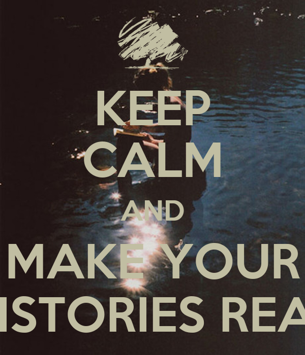 KEEP CALM AND MAKE YOUR HISTORIES REAL