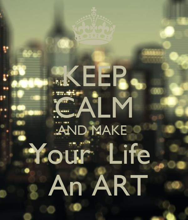 KEEP CALM AND MAKE  Your  Life     An ART