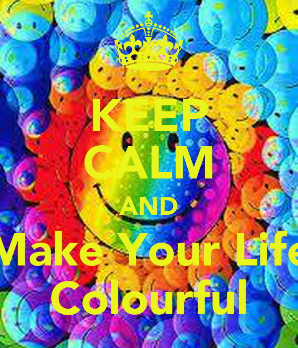 KEEP CALM AND Make Your Life Colourful
