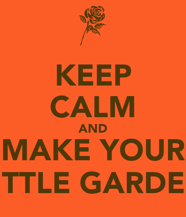 KEEP CALM AND MAKE YOUR LITTLE GARDEN