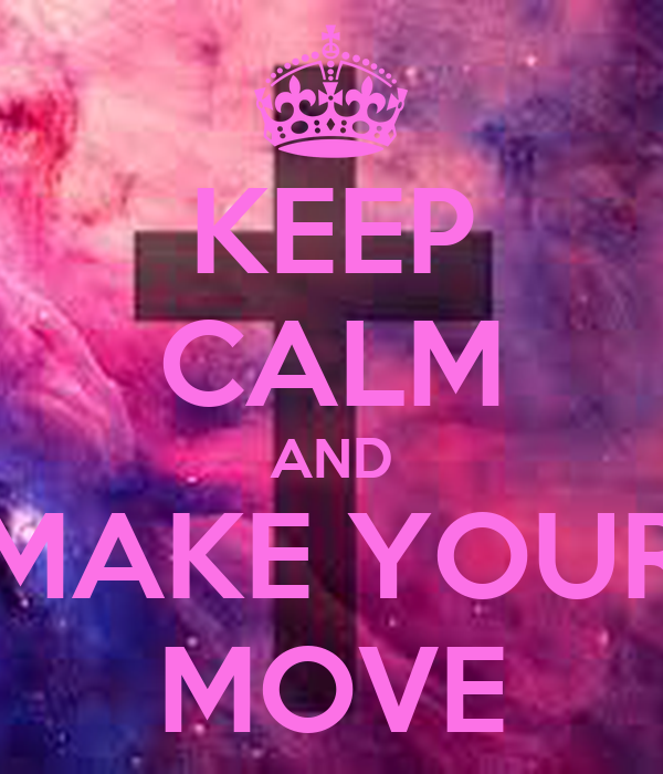 KEEP CALM AND MAKE YOUR MOVE