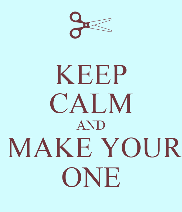 KEEP CALM AND  MAKE YOUR ONE