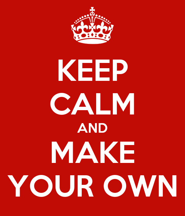 KEEP CALM AND MAKE YOUR OWN