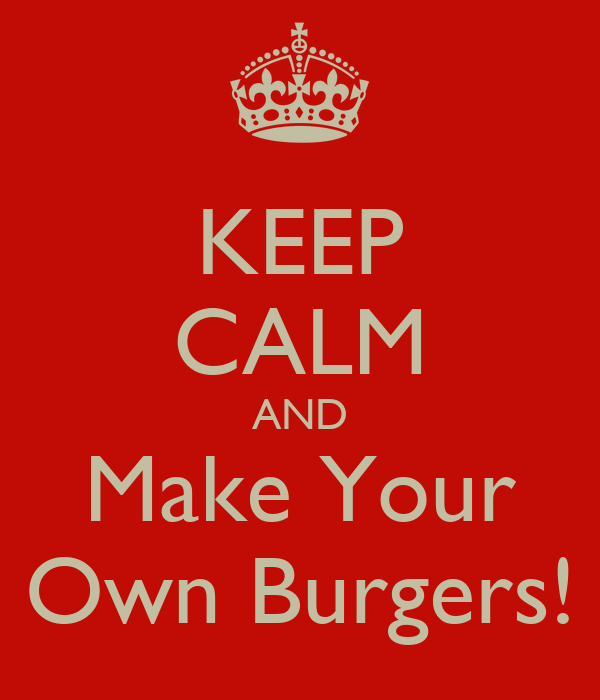 KEEP CALM AND Make Your Own Burgers!