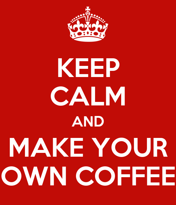 KEEP CALM AND MAKE YOUR OWN COFFEE