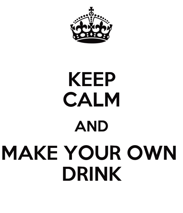 KEEP CALM AND MAKE YOUR OWN  DRINK