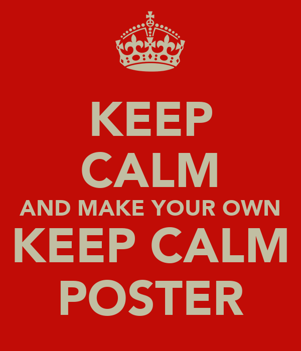 KEEP CALM AND MAKE YOUR OWN KEEP CALM POSTER