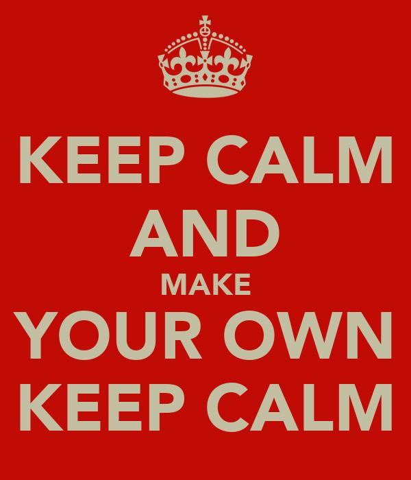 KEEP CALM AND MAKE YOUR OWN KEEP CALM