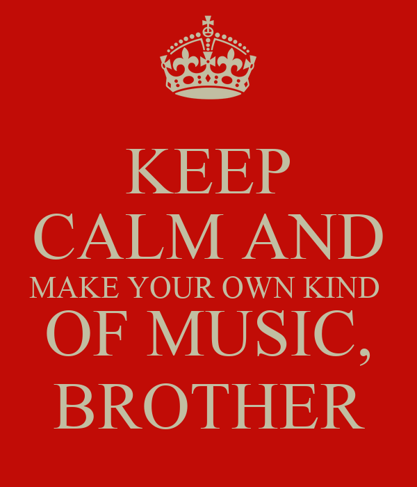 KEEP CALM AND MAKE YOUR OWN KIND  OF MUSIC, BROTHER