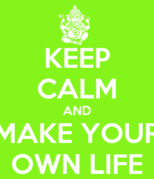 KEEP CALM AND MAKE YOUR OWN LIFE