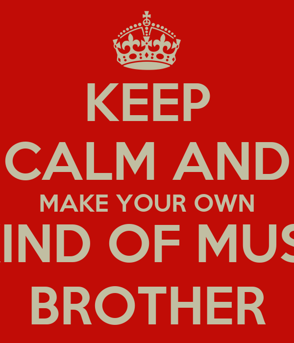 KEEP CALM AND MAKE YOUR OWN MKIND OF MUSIC, BROTHER