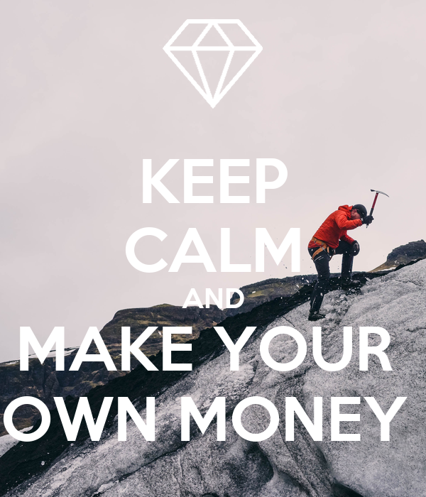 KEEP CALM AND MAKE YOUR  OWN MONEY