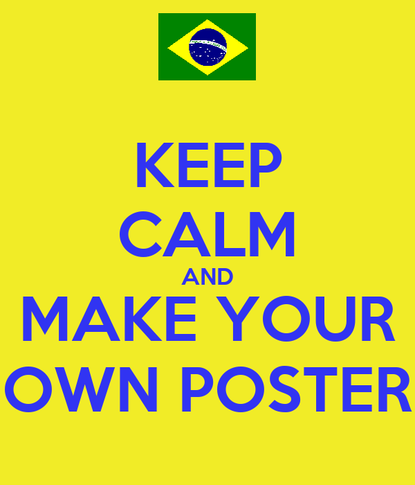KEEP CALM AND MAKE YOUR OWN POSTER