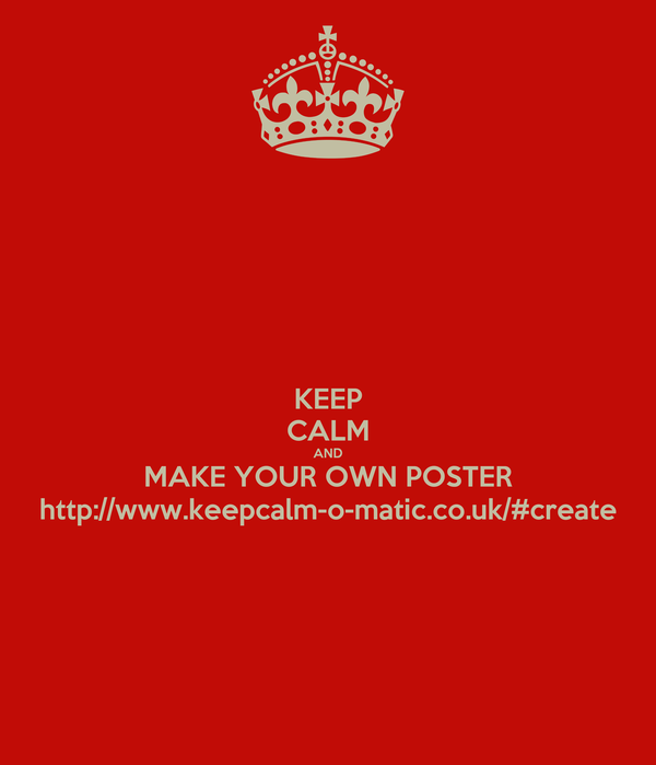 KEEP CALM AND MAKE YOUR OWN POSTER http://www.keepcalm-o-matic.co.uk/#create