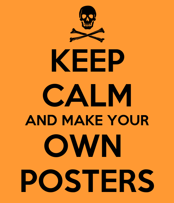 KEEP CALM AND MAKE YOUR OWN  POSTERS